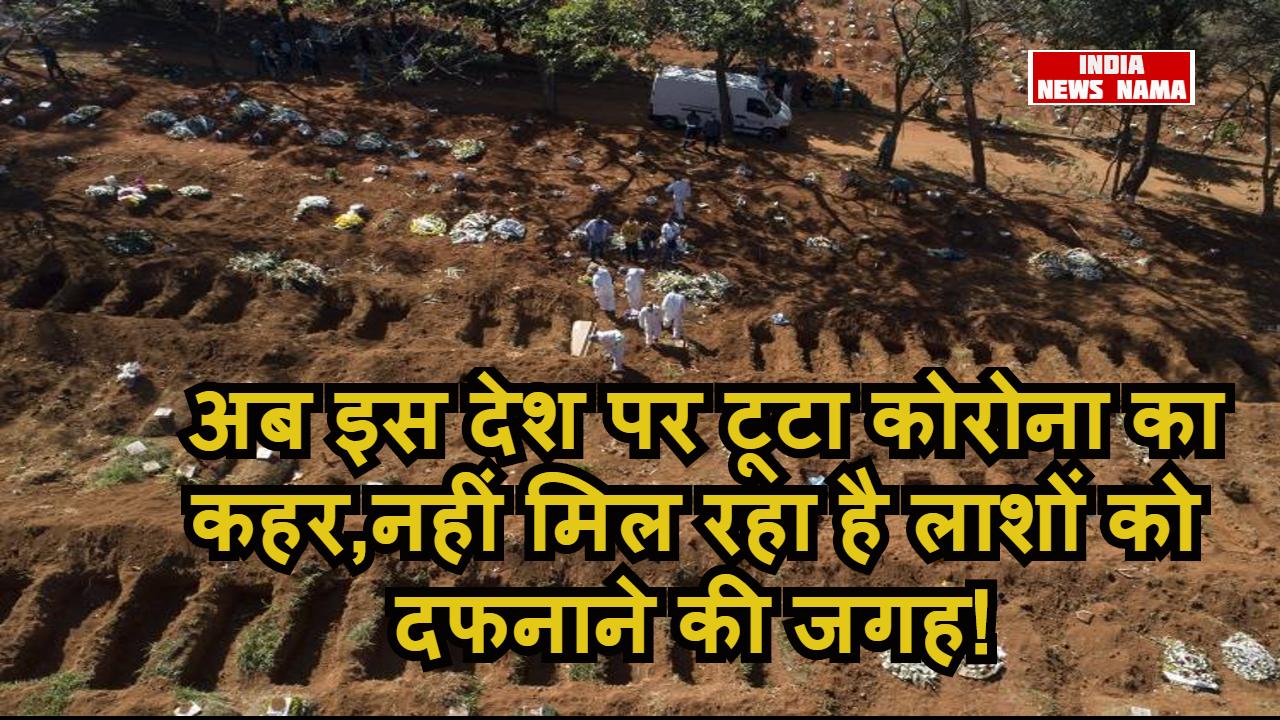 अब इस देश पर टूटा कोरोना का कहर,नहीं मिल रहा है लाशों को दफनाने की जगह!