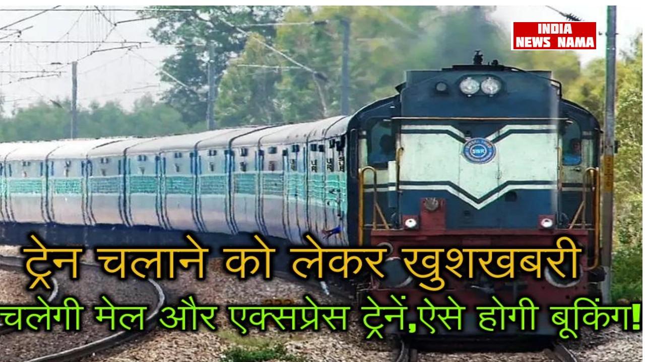ट्रेन चलाने को लेकर खुशखबरी,चलेगी मेल और एक्सप्रेस ट्रेनें,ऐसे होगी बूकिंग!
